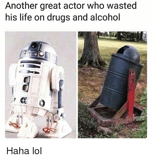 Drugs, Funny, and Life: Another great actor who wasted  his life on drugs and alcohol Haha lol