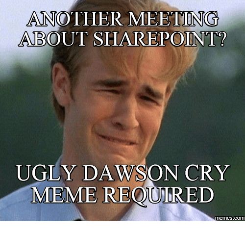 Dawson Cry: ANOTHER MEETING  ABOUT SHAREPOINT?  UGLY DA  ON CRY  MEME REQOURED  COM