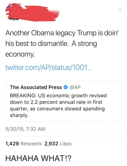 Obama Legacy: Another Obama legacy Trump is doin  his best to dismantle. A strong  economy  twitter.com/AP/status/1001  The Associated Press·@AP  BREAKING: US economic growth revised  down to 2.2 percent annual rate in first  quarter, as consumers slowed spending  sharply.  5/30/18, 7:32 AM  1,429 Retweets 2,932 Likes