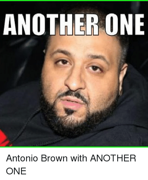 Another One, Another One, and Memes: ANOTHER ONE Antonio Brown with ANOTHER ONE