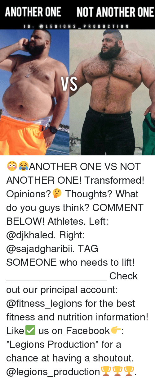 "Another One, Another One, and Memes: ANOTHER ONE NOT ANOTHERONE  I G  i@ L E G I ON S  P R O D U C T I O N  VS 😳😂ANOTHER ONE VS NOT ANOTHER ONE! Transformed! Opinions?🤔 Thoughts? What do you guys think? COMMENT BELOW! Athletes. Left: @djkhaled. Right: @sajadgharibii. TAG SOMEONE who needs to lift! __________________ Check out our principal account: @fitness_legions for the best fitness and nutrition information! Like✅ us on Facebook👉: ""Legions Production"" for a chance at having a shoutout. @legions_production🏆🏆🏆."