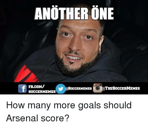 Soccer Memes: ANOTHER ONE  THESOCCERMEMES  OCCERMEMES  SOCCER MEMES How many more goals should Arsenal score?