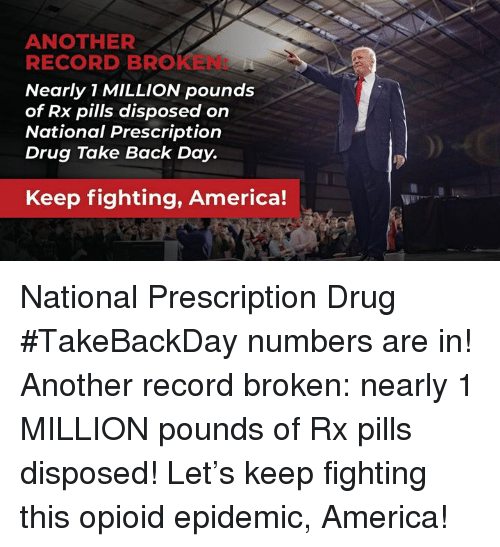 America, Record, and Drug: ANOTHER  RECORD BROKEN:  Nearly 1 MILLION pounds  of Rx pills disposed on  National Prescription  Drug Take Back Day.  Keep fighting, America! National Prescription Drug #TakeBackDay numbers are in! Another record broken: nearly 1 MILLION pounds of Rx pills disposed! Let's keep fighting this opioid epidemic, America!