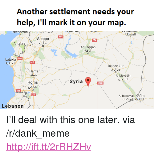 "lebanon: Another settlement needs your  help, l'll mark it on your map.  ISKenaerun  M4  Aleppo  M4  Antakya  Ar Raqqah  ag  M4  Latakia  Deir ez-Zur  Hama  olo  Al Mayadin  Homs バー、Syria  M20  M1  Al Bukamal Qa'im  M5  Lebanon <p>I&rsquo;ll deal with this one later. via /r/dank_meme <a href=""http://ift.tt/2rRHZHv"">http://ift.tt/2rRHZHv</a></p>"