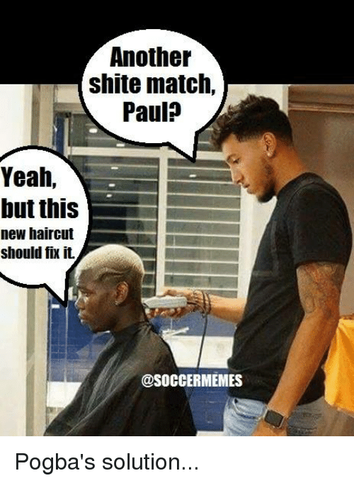 Soccermemes: Another  shite match,  Paula  Yeah,  but this  new haircut  should fix it.  @SOCCERMEMES Pogba's solution...