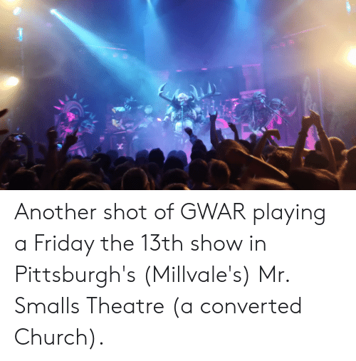 gwar: Another shot of GWAR playing a Friday the 13th show in Pittsburgh's (Millvale's) Mr. Smalls Theatre (a converted Church).
