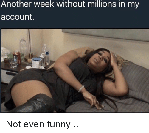 Memes, 🤖, and Account: Another week without millions in my  account. Not even funny...