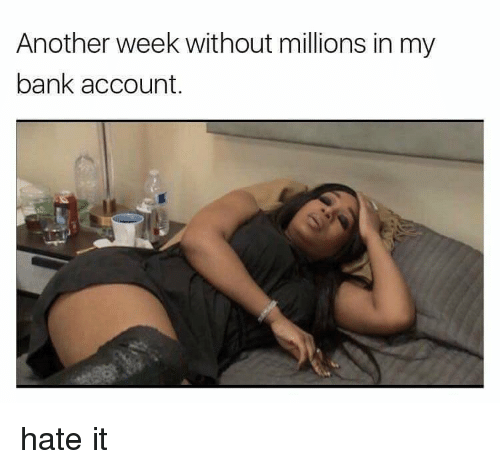 Memes, Bank, and Banks: Another week without millions in my  bank account. hate it