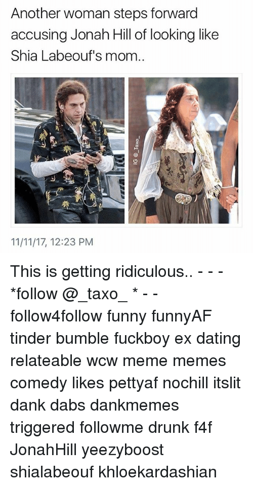 The Dab, Dank, and Dating: Another woman steps forward  accusing Jonah Hill of looking like  Shia Labeouf's mom  11/11/17, 12:23 PM This is getting ridiculous.. - - - *follow @_taxo_ * - - follow4follow funny funnyAF tinder bumble fuckboy ex dating relateable wcw meme memes comedy likes pettyaf nochill itslit dank dabs dankmemes triggered followme drunk f4f JonahHill yeezyboost shialabeouf khloekardashian