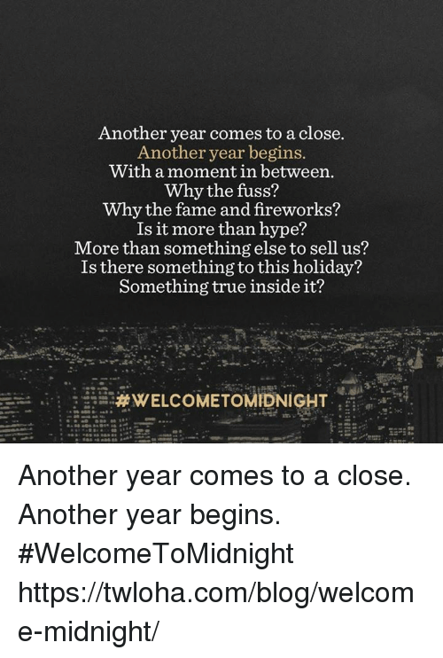 Hype, Memes, and Blog: Another year comes to aclose.  Another year begins.  With a moment in between.  Why the fuss?  y the fame and fireworks?  Is it more than hype?  More than something else to sell us?  Is there something to this holiday?  Something true inside it?  Another year comes to a close. Another year begins. #WelcomeToMidnight https://twloha.com/blog/welcome-midnight/