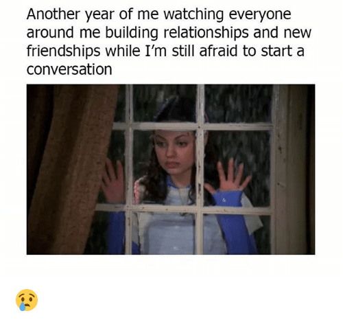 Memes, Relationships, and 🤖: Another year of me watching everyone  around me building relationships and new  friendships while I'm still afraid to start a  conversation 😢