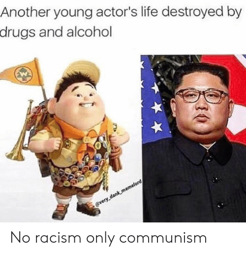 Communism: Another young actor's life destroyed by  drugs and alcohol  @very dank memelord No racism only communism