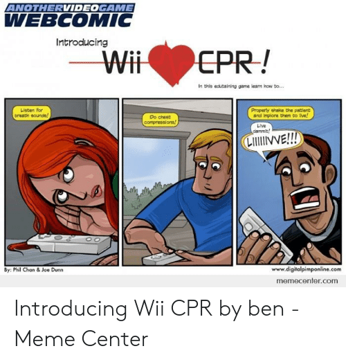 Cpr Meme: ANOTHERVIDEOGAME  WEBCOMIC  Introducing  EPR!  Wii  In this edutairing game learn how to...  Property shake the patient  and implore them to Ive!  Listen for  breath sounde  Do chest  compressions  Live  dammit!  LIIVE!!!  www.digitalpimponline.com  By: Phil Chan& Joe Dunn  memecenter.com Introducing Wii CPR by ben - Meme Center