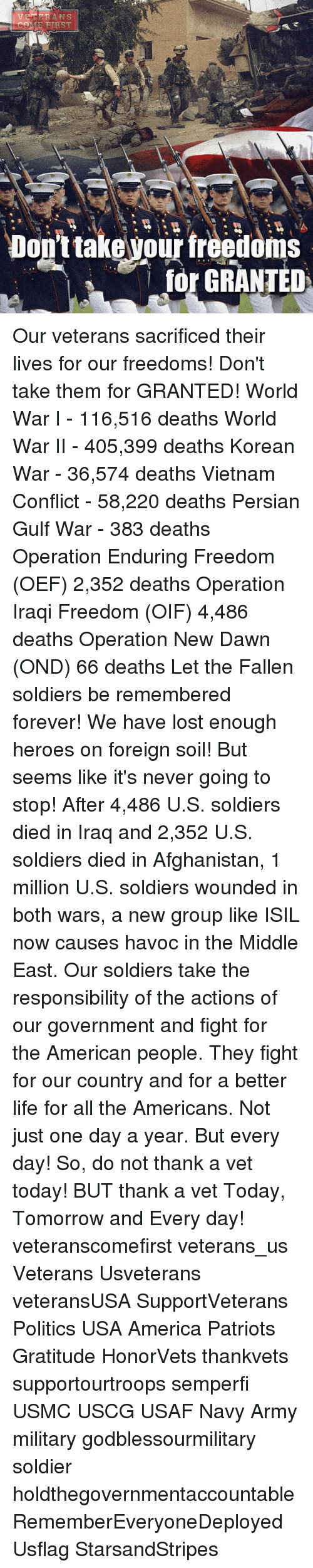 foreverly: ANS  TER  OME RTRST  Don't takevour freedoms  for GRANTED Our veterans sacrificed their lives for our freedoms! Don't take them for GRANTED! World War I - 116,516 deaths World War II - 405,399 deaths Korean War - 36,574 deaths Vietnam Conflict - 58,220 deaths Persian Gulf War - 383 deaths Operation Enduring Freedom (OEF) 2,352 deaths Operation Iraqi Freedom (OIF) 4,486 deaths Operation New Dawn (OND) 66 deaths Let the Fallen soldiers be remembered forever! We have lost enough heroes on foreign soil! But seems like it's never going to stop! After 4,486 U.S. soldiers died in Iraq and 2,352 U.S. soldiers died in Afghanistan, 1 million U.S. soldiers wounded in both wars, a new group like ISIL now causes havoc in the Middle East. Our soldiers take the responsibility of the actions of our government and fight for the American people. They fight for our country and for a better life for all the Americans. Not just one day a year. But every day! So, do not thank a vet today! BUT thank a vet Today, Tomorrow and Every day! veteranscomefirst veterans_us Veterans Usveterans veteransUSA SupportVeterans Politics USA America Patriots Gratitude HonorVets thankvets supportourtroops semperfi USMC USCG USAF Navy Army military godblessourmilitary soldier holdthegovernmentaccountable RememberEveryoneDeployed Usflag StarsandStripes