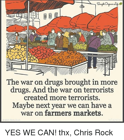 Chris Rock, Drugs, and Memes: ANSER  The war on drugs brought in more  drugs. And the war on terrorists  created more terrorists.  Maybe next year we can have a  war on farmers markets. YES WE CAN!  thx, Chris Rock