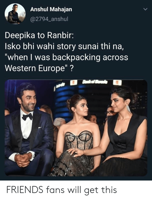 "Backpacking: Anshul Mahajan  @2794_anshul  Deepika to Ranbir:  Isko bhi wahi story sunai thi na,  ""when I was backpacking across  Western Europe""? FRIENDS fans will get this"