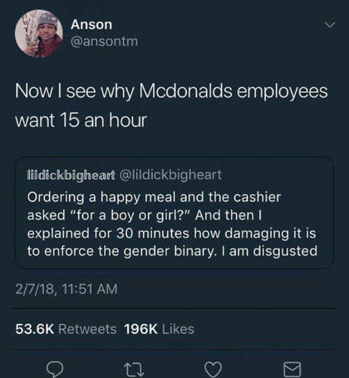 "happy meal: Anson  @ansontm  Now I see why Mcdonalds employees  want 1b an hour  lildickbigheart @lildickbigheart  Ordering a happy meal and the cashier  asked ""for a boy or girl?"" And then I  explained for 30 minutes how damaging it is  to enforce the gender binary. I am disgusted  2/7/18, 11:51 AM  53.6K Retweets 196K Likes"
