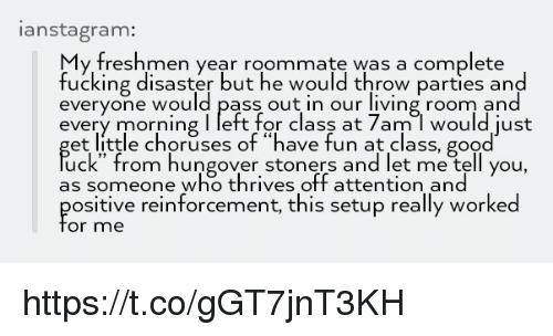 """Stoners: anstagram:  y freshmen year roommate was a complete  fucking disaster but he would throw parties and  everyone would pass out in our living room and  every morning I left for class at 7am l would just  et little choruses of """"have fun at class, good  uck"""" from hungover stoners and let me tell you,  as someone who thrives off attention and  ositive reinforcement, this setup really worked  or me https://t.co/gGT7jnT3KH"""