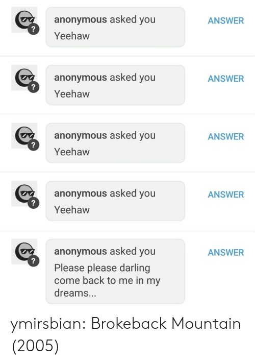 Come Back To Me: ANSWER  anonymous asked you  Yeehaw  anonymous asked you  Yeehaw  ANSWER  anonymous asked you  Yeehaw  ANSWER  anonymous asked you  Yeehaw  ANSWER  anonymous asked you  Please please darling  come back to me in my  dreams...  ANSWER ymirsbian: Brokeback Mountain (2005)