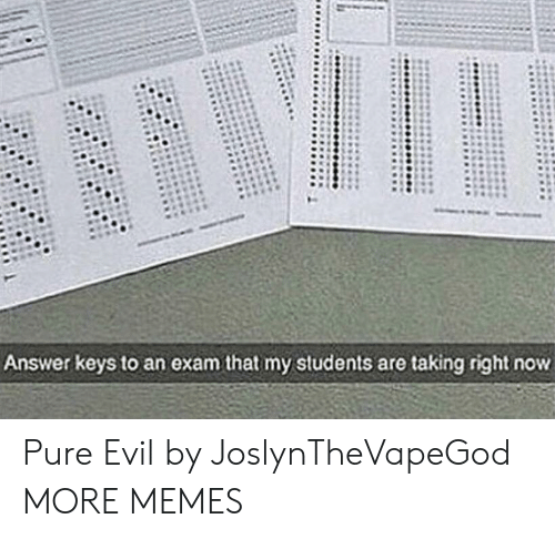 pure evil: Answer keys to an exam that my students are taking right now Pure Evil by JoslynTheVapeGod MORE MEMES