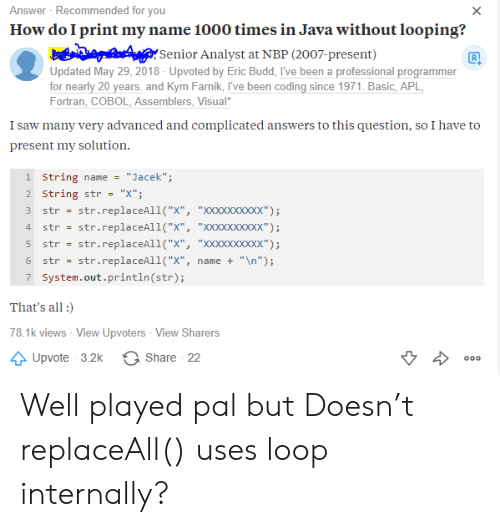 "well played: Answer Recommended for you  How do I print my name 1000 times in Java without looping?  X  Senior Analyst at NBP (2007-present)  Updated May 29, 2018 - Upvoted by Eric Budd, I've been a professional programmer  for nearly 20 years. and Kym Farnik, I've been coding since 1971. Basic, APL  Fortran, COBOL, Assemblers, Visual  I saw many very advanced and complicated answers to this question, so I have to  present my solution  1 String name  ""Jacek"";  2 String str  ""X""  str.replaceAll(""X"", ""XXxXxxxxxx"")  str.replaceAll(""X"", ""XXxXxxxxxx"")  str  4  str  str.replaceAll(""X"", ""XXXXxxxxx"");  str  str.replaceAll(""x"",  ""\n"");  6  str  name +  7 System.out.println (str);  That's all  78.1k views - View Upvoters View Sharers  Share 22  Upvote 3.2k  000 Well played pal but Doesn't replaceAll() uses loop internally?"