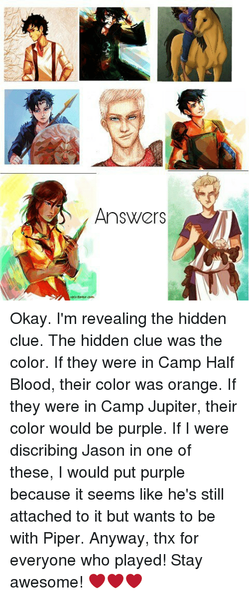 camp jupiter: Answers Okay. I'm revealing the hidden clue. The hidden clue was the color. If they were in Camp Half Blood, their color was orange. If they were in Camp Jupiter, their color would be purple. If I were discribing Jason in one of these, I would put purple because it seems like he's still attached to it but wants to be with Piper. Anyway, thx for everyone who played! Stay awesome! ❤❤❤