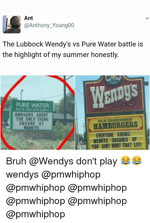Bruh, Life, and Memes: Ant  @Anthony Young00  The Lubbock Wendy's vs Pure Water battle is  the highlight of my summer honestly.  PURE WATER  BURGERS ARENT  THE ONLY THING  HAMBURGERS  Sg UARE AT  EVERYONE KNOWS  WENDYS SQUARES UP  YOU AINT BOUT THAT LIFE Bruh @Wendys don't play 😂😂 wendys @pmwhiphop @pmwhiphop @pmwhiphop @pmwhiphop @pmwhiphop @pmwhiphop