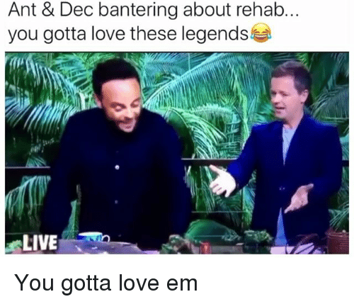 Love, Live, and British: Ant & Dec bantering about rehab.  you gotta love these legends  LIVE You gotta love em