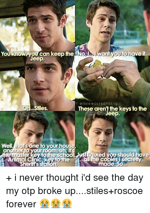 Memes, Teen Wolf, and Jeep: ant you to have it  You know you can keep the No  Jeep.  @TEEN WOLF BOYS S /ig  Oh. Stiles.  These arent the keys to the  Jeep.  Well ihak  one to your house  Animal Clinic the  Chine copies secretty  Sheriffs station.  made. So + i never thought i'd see the day my otp broke up....stiles+roscoe forever 😭😭😭