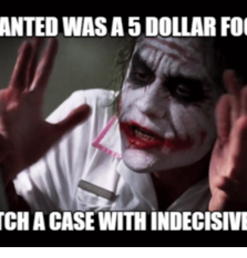 Indecisive Meme: ANTED WAS A5 DOLLAR FOO  TCHACASE WITHINDECISIVE
