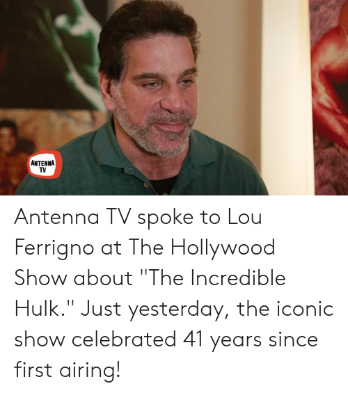 "lou ferrigno: ANTENNA  TV Antenna TV spoke to Lou Ferrigno at The Hollywood Show about ""The Incredible Hulk."" Just yesterday, the iconic show celebrated 41 years since first airing!"