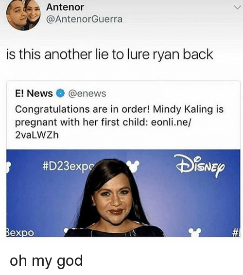E News: Antenor  @AntenorGuerra  is this another lie to lure ryan back  E! News@enews  Congratulations are in order! Mindy Kaling is  pregnant with her first child: eonli.ne/  2vaLWZh  #D23expc  ISNE  @必 oh my god