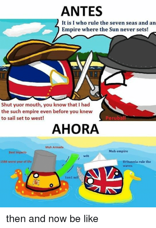 armada: ANTES  It is I who rule the seven seas and an  Empire where the Sun never sets!  Shut yuor mouth, you know that I had  the such empire even before you knew  to sail set to west!  Peruball  AHORA  Muh Armada  Muh empire  Best imperlo  wot  Britannia rule the  waves  1588 worst year of life  1on1 m8  0 then and now be like