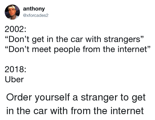"Dank, Internet, and Uber: anthony  axforcades2  2002:  ""Don't get in the car with strangers""  ""Don't meet people from the internet""  23  2018:  Uber Order yourself a stranger to get in the car with from the internet"