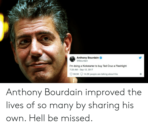fleshlight: Anthony Bourdain  @Bourdain  I'm doing a Kickstarter to buy Ted Cruz a Fleshlight  7:33 AM -Sep 12, 2017  59.5K  14.3K people are talking about this Anthony Bourdain improved the lives of so many by sharing his own. Hell be missed.