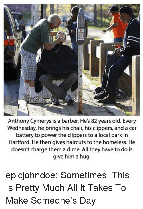 Haircuts: Anthony Cymerys is a barber. He's 82 years old. Every  Wednesday, he brings his chair, his clippers, and a car  battery to power the clippers to a local park in  Hartford. He then gives haircuts to the homeless. He  doesn't charge them a dime. All they have to do is  give him a hug epicjohndoe:  Sometimes, This Is Pretty Much All It Takes To Make Someone's Day