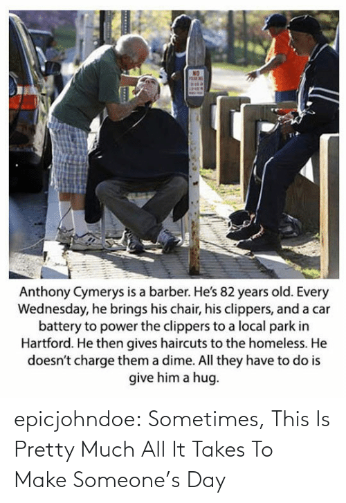 park: Anthony Cymerys is a barber. He's 82 years old. Every  Wednesday, he brings his chair, his clippers, and a car  battery to power the clippers to a local park in  Hartford. He then gives haircuts to the homeless. He  doesn't charge them a dime. All they have to do is  give him a hug epicjohndoe:  Sometimes, This Is Pretty Much All It Takes To Make Someone's Day