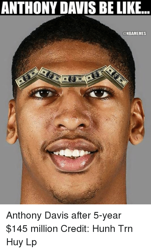Nba, Tran, and Laps: ANTHONY DAVIS BE LIKE...  ONBAMEMES Anthony Davis after 5-year $145 million Credit: Huỳnh Trần Huy Lập
