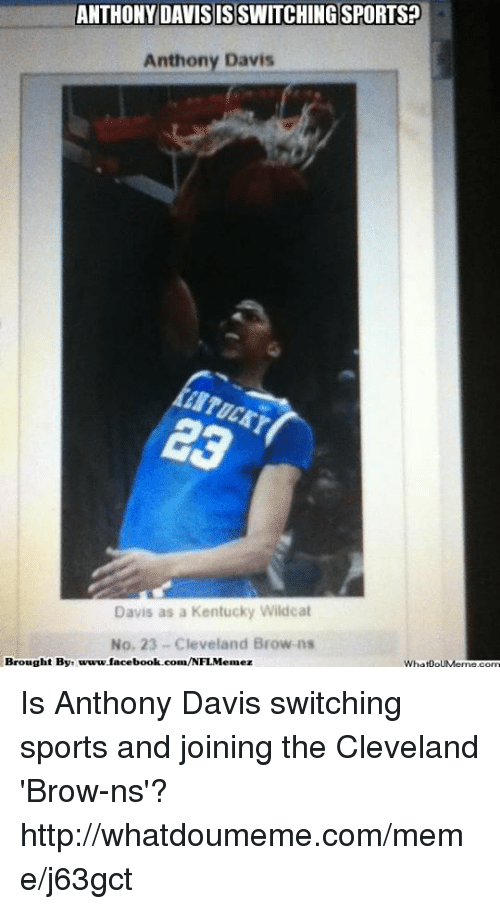 Cleveland Browns, Facebook, and Meme: ANTHONY DAVIS ISSWITCHINGSPORTSP  DAVIS Anthony Davis  Davis as a Kentucky Wildcat  No, 23 Cleveland Browns  Brought By: www.facebook.com/NFLMemez  WhatnouMema.c Is Anthony Davis switching sports and joining the Cleveland 'Brow-ns'?  http://whatdoumeme.com/meme/j63gct