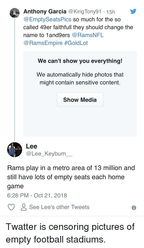 49er: Anthony Garcia @King Tony91 15h  @EmptySeatsPics so much for the so  called 49er faithfull they should change the  name to 1and9ers@RamsNFL  @RamsEmpire #GoldLot  We can't show you everything!  We automatically hide photos that  might contain sensitive content.  Show Media  Lee  @Lee_Keybum  Rams play in a metro area of 13 million and  still have lots of empty seats each home  game  6:28 PM - Oct 21, 2018  C see Lee's other Tweets
