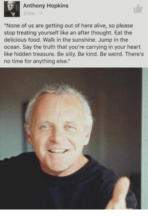 """Alive, Anthony Hopkins, and Food: Anthony Hopkins  3 hrs  """"None of us are getting out of here alive, so please  stop treating yourself like an after thought. Eat the  delicious food. Walk in the sunshine. Jump in the  ocean. Say the truth that you're carrying in your heart  like hidden treasure. Be silly. Be kind. Be weird. There's  no time for anything else."""""""