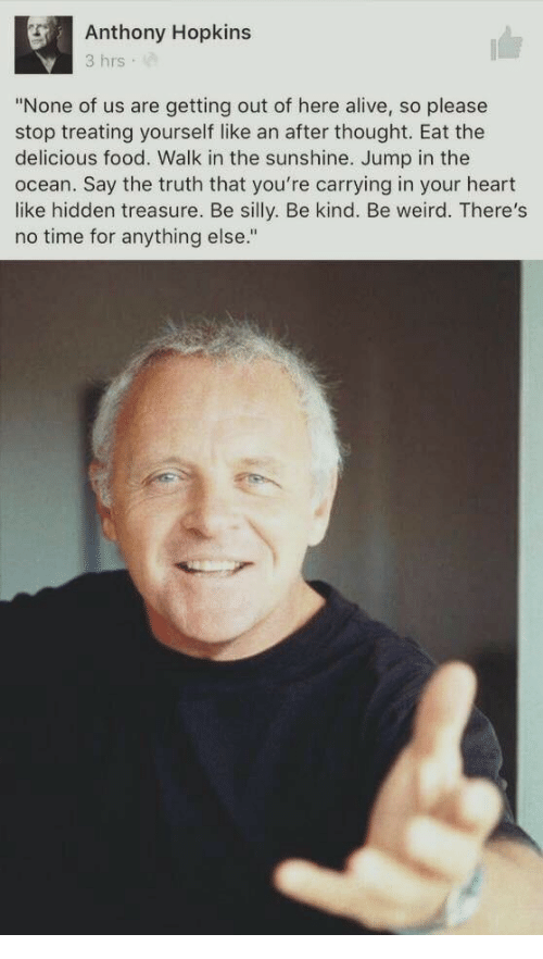 "Anthony Hopkins: Anthony Hopkins  3 hrs  ""None of us are getting out of here alive, so please  stop treating yourself like an after thought. Eat the  delicious food. Walk in the sunshine. Jump in the  ocean. Say the truth that you're carrying in your heart  like hidden treasure. Be silly. Be kind. Be weird. There's  no time for anything else."""