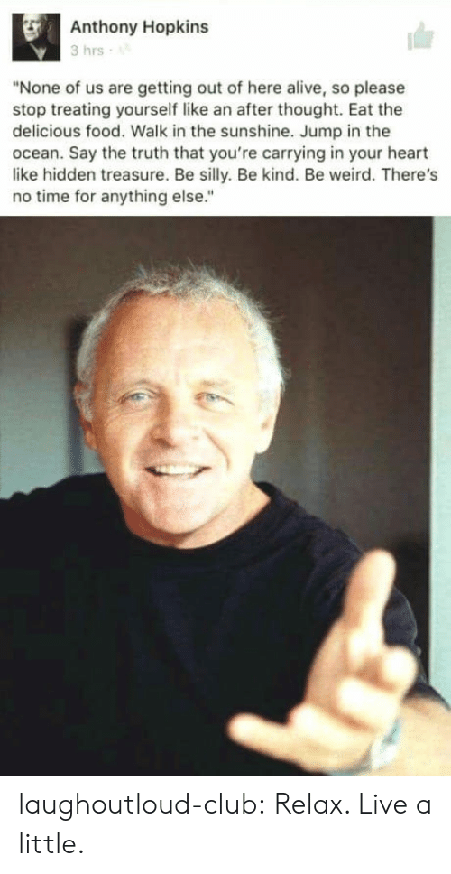 "Anthony Hopkins: Anthony Hopkins  3 hrs  ""None of us are getting out of here alive, so please  stop treating yourself like an after thought. Eat the  delicious food. Walk in the sunshine. Jump in the  ocean. Say the truth that you're carrying in your heart  like hidden treasure. Be silly. Be kind. Be weird. There's  no time for anything else."" laughoutloud-club:  Relax. Live a little."