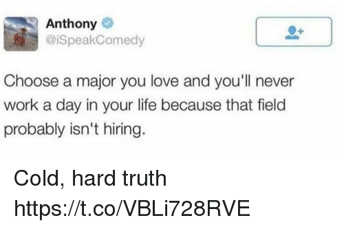 Funny, Life, and Love: Anthony  @iSpeakComedy  Choose a major you love and you'll never  work a day in your life because that field  probably isn't hiring. Cold, hard truth https://t.co/VBLi728RVE