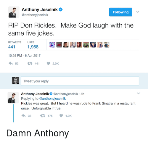 God, Rude, and True: Anthony Jeselnik  Following  @anthonyjeselnik  RIP Don Rickles. Make God laugh with the  same five jokes  RETWEETS LIKES  441  1,968  10:25 PM 6 Apr 2017  52  t 441  V 2.0K  Tweet your reply  Anthony Jeselnik  @anthonyjeselnik 4h  Replying to @anthonyjeselnik  Rickles was great. But I heard he was rude to  Frank Sinatra in a restaurant  once. Unforgivable if true.  4h 38 t 175  V 1.0K Damn Anthony