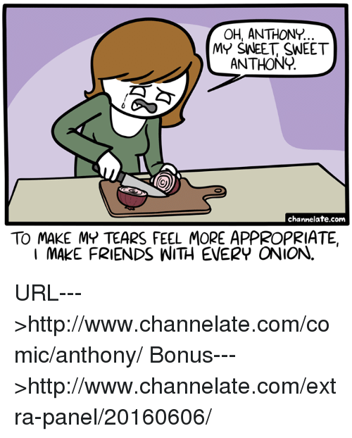 Friends, Memes, and Http: ANTHONY.  MY SNEET SWEET  ANTHONY  channelate.com  TO MAKE MY TEARS FEEL MORE APPROPRIATE  I MAKE FRIENDS WITH EVERY ONION. URL--->http://www.channelate.com/comic/anthony/ Bonus--->http://www.channelate.com/extra-panel/20160606/