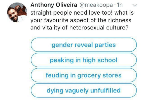 Oliveira: Anthony Oliveira @meakoopa 1h  straight people need love too! what is  your favourite aspect of the richness  and vitality of heterosexual culture?  gender reveal parties  peaking in high school  feuding in grocery stores  dying vaguely unfulfilled