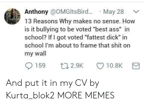 """bullying: Anthony @OMGltsBir.. May 28  13 Reasons Why makes no sense. How  is it bullying to be voted """"best ass"""" in  school? If I got voted """"fattest dick"""" in  school I'm about to frame that shit on  my wall  159  10.8K  t12.9K And put it in my CV by Kurta_blok2 MORE MEMES"""