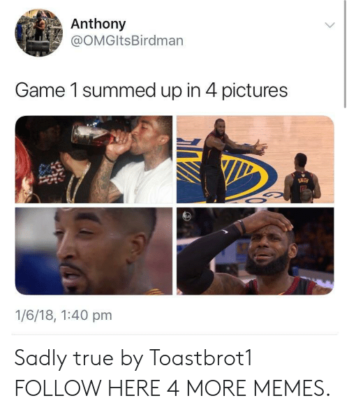 4 Pictures: Anthony  @OMGltsBirdman  Game 1 summed up in 4 pictures  SMITH  1/6/18, 1:40 pm Sadly true by Toastbrot1 FOLLOW HERE 4 MORE MEMES.
