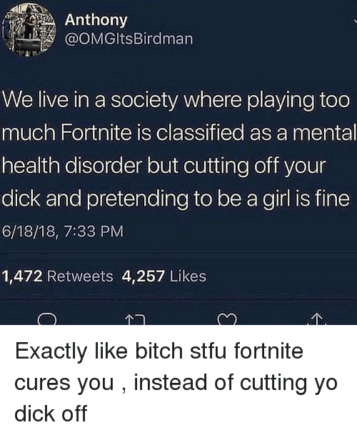 Playing Too Much: Anthony  OOMGltsBirdman  We live in a society where playing too  much Fortnite is classified as a mental  health disorder but cutting off your  dick and pretending to be a girl is fine  6/18/18, 7:33 PM  1,472 Retweets 4,257 Likes Exactly like bitch stfu fortnite cures you , instead of cutting yo dick off